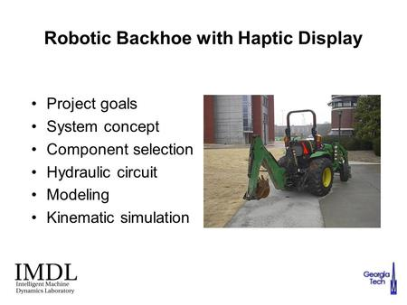 Robotic Backhoe with Haptic Display Project goals System concept Component selection Hydraulic circuit Modeling Kinematic simulation.