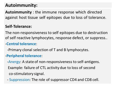 Autoimmunity: Autoimmunity : the immune response which directed against host tissue self epitopes due to loss of tolerance. Self-Tolerance: The non-responsiveness.