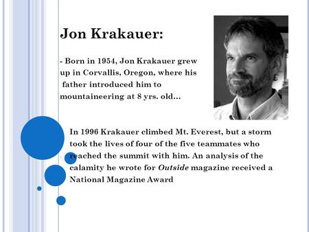 Jon Krakauer: - Born in 1954, Jon Krakauer grew up in Corvallis, Oregon, where his father introduced him to mountaineering at 8 yrs. old… - In 1996 Krakauer.