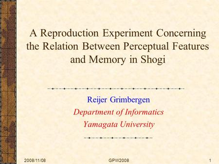 2008/11/08GPW20081 A Reproduction Experiment Concerning the Relation Between Perceptual Features and Memory in Shogi Reijer Grimbergen Department of Informatics.