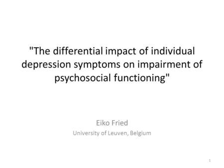 Eiko Fried University of Leuven, Belgium 1 The differential impact of individual depression symptoms on impairment of psychosocial functioning