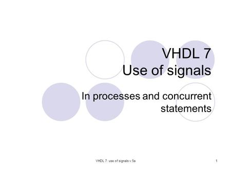 VHDL 7: use of signals v.5a1 VHDL 7 Use of signals In processes and concurrent statements.