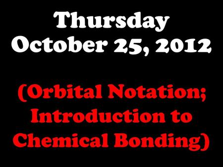 Thursday October 25, 2012 (Orbital Notation; Introduction to Chemical Bonding)