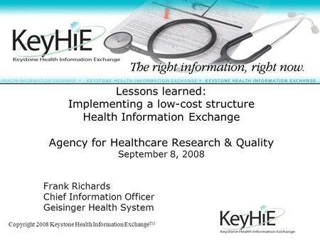 Copyright 2008 Keystone Health Information Exchange TM 1 Lessons learned: Implementing a low-cost structure Health Information Exchange Agency for Healthcare.