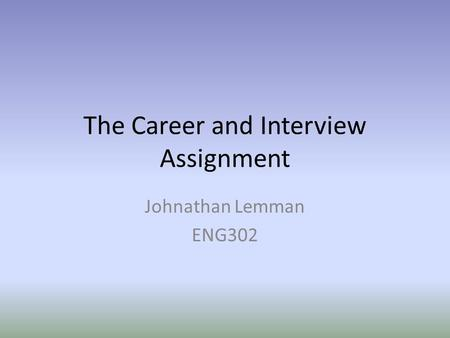 The Career and Interview Assignment Johnathan Lemman ENG302.