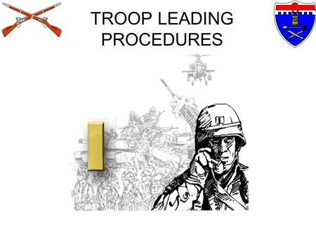 TROOP LEADING PROCEDURES TROOP LEADING PROCEDURES ACTION: Demonstrate an understanding of basic U.S. Army Doctrine and the Troop Leading Procedures IAW.
