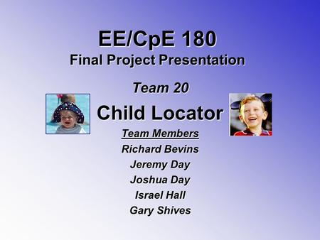 EE/CpE 180 Final Project Presentation Team 20 Child Locator Team Members Richard Bevins Jeremy Day Joshua Day Israel Hall Gary Shives.