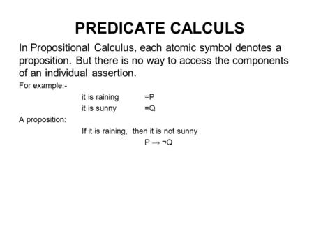 PREDICATE CALCULS In Propositional Calculus, each atomic symbol denotes a proposition. But there is no way to access the components of an individual assertion.