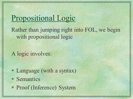 Propositional Logic Rather than jumping right into FOL, we begin with propositional logic A logic involves: §Language (with a syntax) §Semantics §Proof.