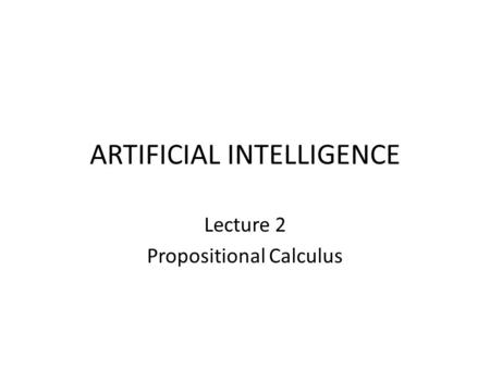 ARTIFICIAL INTELLIGENCE Lecture 2 Propositional Calculus.