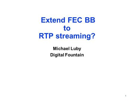 1 Extend FEC BB to RTP streaming? Michael Luby Digital Fountain.