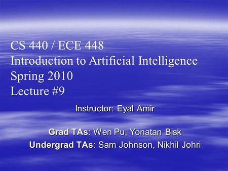 Instructor: Eyal Amir Grad TAs: Wen Pu, Yonatan Bisk Undergrad TAs: Sam Johnson, Nikhil Johri CS 440 / ECE 448 Introduction to Artificial Intelligence.
