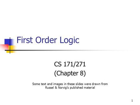 1 First Order Logic CS 171/271 (Chapter 8) Some text and images in these slides were drawn from Russel & Norvig's published material.