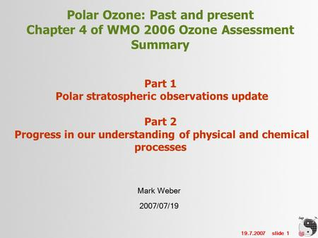19.7.2007 slide 1 Polar Ozone: Past and present Chapter 4 of WMO 2006 Ozone Assessment Summary Part 1 Polar stratospheric observations update Part 2 Progress.