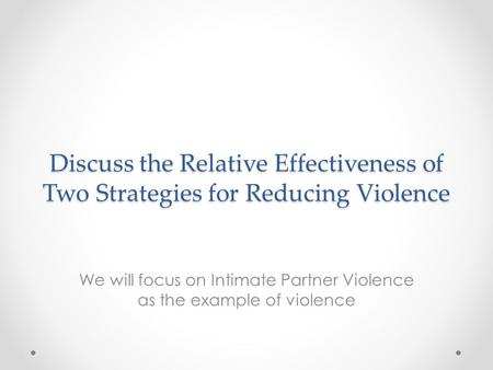 Discuss the Relative Effectiveness of Two Strategies for Reducing Violence We will focus on Intimate Partner Violence as the example of violence.