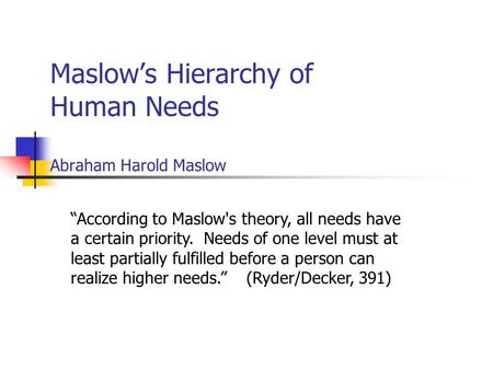 "Maslow's Hierarchy of Human Needs Abraham Harold Maslow ""According to Maslow's theory, all needs have a certain priority. Needs of one level must at least."