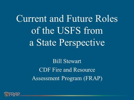 Current and Future Roles of the USFS from a State Perspective Bill Stewart CDF Fire and Resource Assessment Program (FRAP)