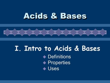 Acids & Bases I. Intro to Acids & Bases  Definitions  Properties  Uses.