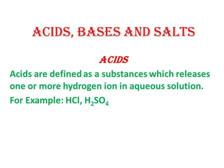 Acids, Bases and Salts ACIDS Acids are defined as a substances which releases one or more hydrogen ion in aqueous solution. For Example: HCl, H 2 SO 4.