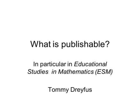 What is publishable? In particular in Educational Studies in Mathematics (ESM) Tommy Dreyfus.