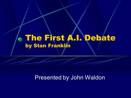 The First A.I. Debate by Stan Franklin Presented by John Waldon.