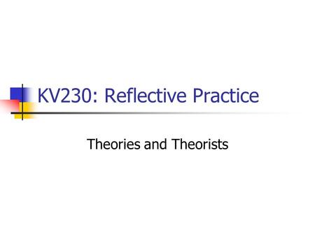 KV230: Reflective Practice Theories and Theorists.
