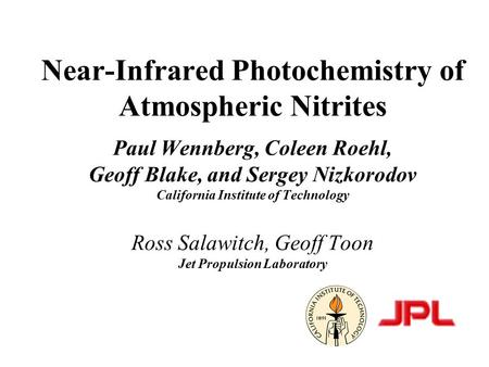 Near-Infrared Photochemistry of Atmospheric Nitrites Paul Wennberg, Coleen Roehl, Geoff Blake, and Sergey Nizkorodov California Institute of Technology.
