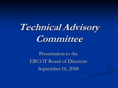 Technical Advisory Committee Presentation to the ERCOT Board of Directors September 16, 2008.