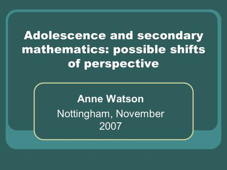 Adolescence and secondary mathematics: possible shifts of perspective Anne Watson Nottingham, November 2007.