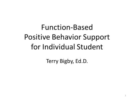 Function-Based Positive Behavior Support for Individual Student Terry Bigby, Ed.D. 1.