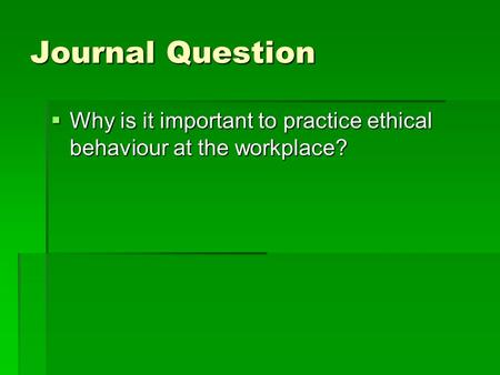 Journal Question  Why is it important to practice ethical behaviour at the workplace?