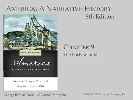 A MERICA : A N ARRATIVE H ISTORY 8th Edition George Brown Tindall & David Emory Shi © 2010 W. W. Norton & Company, Inc. C HAPTER 9 The Early Republic.
