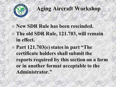 "Aging Aircraft Workshop n New SDR Rule has been rescinded. n The old SDR Rule, 121.703, will remain in effect. n Part 121.703(e) states in part ""The certificate."