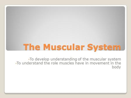The Muscular System To develop understanding of the muscular system To understand the role muscles have in movement in the body.