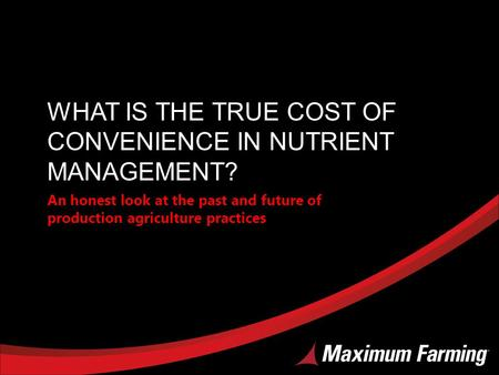 WHAT IS THE TRUE COST OF CONVENIENCE IN NUTRIENT MANAGEMENT? An honest look at the past and future of production agriculture practices.