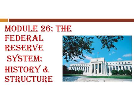 Module 26: The Federal Reserve System: History & Structure.