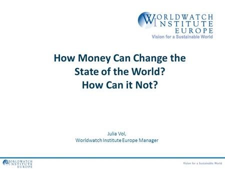 How Money Can Change the State of the World? How Can it Not? Julia Vol, Worldwatch Institute Europe Manager.