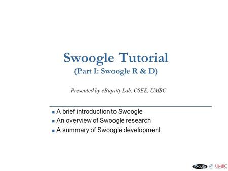 @ eBiquity Lab, CSEE, UMBC Swoogle Tutorial (Part I: Swoogle R & D) A brief introduction to Swoogle An overview of Swoogle research A summary of Swoogle.