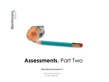 © 2010 Blackboard Inc. All rights reserved. Blackboard Learn 9.1 Assessments, Part Two.