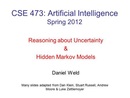 CSE 473: Artificial Intelligence Spring 2012 Reasoning about Uncertainty & Hidden Markov Models Daniel Weld Many slides adapted from Dan Klein, Stuart.