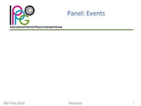 International Particle Physics Outreach Group Panel: Events 1 16th May 2014Natascha.