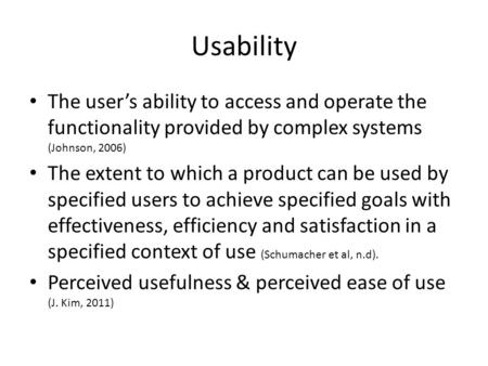 Usability The user's ability to access and operate the functionality provided by complex systems (Johnson, 2006) The extent to which a product can be used.