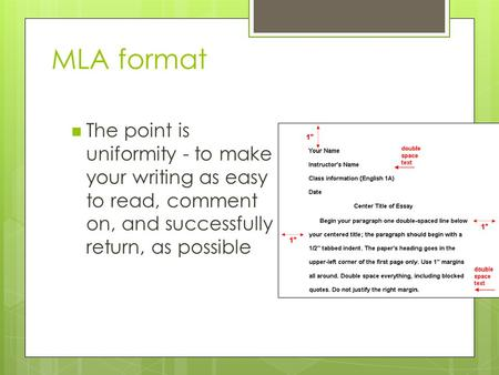 MLA format The point is uniformity - to make your writing as easy to read, comment on, and successfully return, as possible.