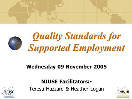 Quality Standards for Supported Employment Wednesday 09 November 2005 NIUSE Facilitators:- Teresa Hazzard & Heather Logan.