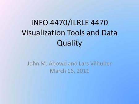 INFO 4470/ILRLE 4470 Visualization Tools and Data Quality John M. Abowd and Lars Vilhuber March 16, 2011.