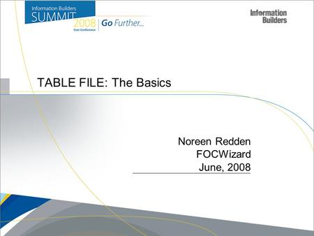 Copyright 2007, Information Builders. Slide 1 TABLE FILE: The Basics Noreen Redden FOCWizard June, 2008.