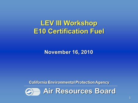 1 California Environmental Protection Agency Air Resources Board November 16, 2010 LEV III Workshop E10 Certification Fuel.