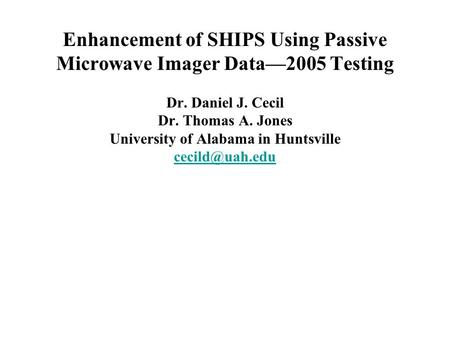 Enhancement of SHIPS Using Passive Microwave Imager Data—2005 Testing Dr. Daniel J. Cecil Dr. Thomas A. Jones University of Alabama in Huntsville