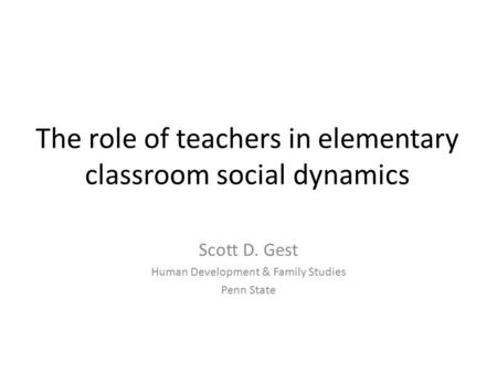 The role of teachers in elementary classroom social dynamics Scott D. Gest Human Development & Family Studies Penn State.