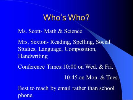 Who's Who? Ms. Scott- Math & Science Mrs. Sexton- Reading, Spelling, Social Studies, Language, Composition, Handwriting Conference Times:10:00 on Wed.